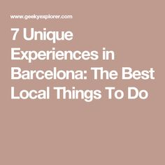 7 Unique Experiences in Barcelona: The Best Local Things To Do