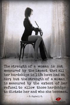 The strength of a woman is not measured by the impact that all her hardships in life have had on her; but the strength of a woman is measured by the extent of her refusal to allow those hardships to dictate her and who she becomes. ~ C. Joybell C.