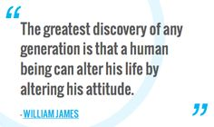 """""""The greatest discovery of any generation is that a human being can alter his life by altering his attitude.""""—William James"""