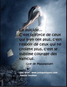 Le suicide, c'est la force de ceux qui n'en ont plus, c'est l'espoir de ceux qui ne croient plus, c'est le sublime courage des vaincus. (Guy de Maupassant)