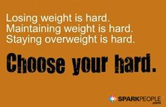 Losing weight is hard. Maintaining weight is hard. Staying overweight is hard. Choose your hard. | via @SparkPeople #motivation