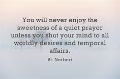 You will never enjoy the sweetness of a quiet prayer unless you shut your mind…