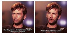David Tennant on Doctor Who :) and its so true. when people ask what Doctor Who is about and you explain they look at you like you are crazy : ) Doctor Who, 10th Doctor, David Tennant, Jane Austen, Benedict Cumberbatch, Sherlock, Look At You, Just For You, Geek Chic