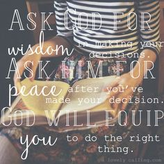 Ask for God wisdom in making your decisions. Ask Him for peace after you've made your decision. God will equip you to do the right thing... http://alovelycalling.com/2015/05/19/youthful-imaginations/