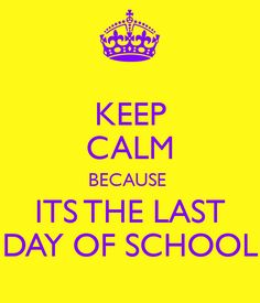 KEEP CALM BECAUSE  ITS THE LAST DAY OF SCHOOL