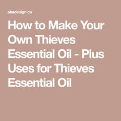 How to Make Your Own Thieves Essential Oil - Plus Uses for Thieves Essential Oil