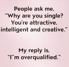 """People ask me, 'Why are you single? You're attractive, intelligent and creative.' My reply is, 'I'm overqualified.'"""