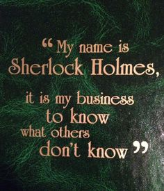"""My name is Sherlock Holmes, it is my business to know what others don't know."""
