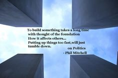 """Politics Quote - """"To build something takes a long time, with thought of the foundation, and how it affects others,   Putting it up too fast, will just tumble down. - Phil Mitchell"""