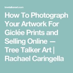 How To Photograph Your Artwork For Giclée Prints and Selling Online — Tree Talker Art | Rachael Caringella
