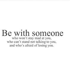 Be with someone who won't stay mad at you, who can't stand me talking to you, and who's afraid of losing you