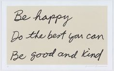 Be happy, do the best you can, be good and kind.