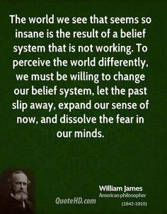 """""""O mundo que vemos e parece tão insano é o resultado de um sistema de crenças que não está funcionando. Para perceber o mundo de forma diferente, temos de estar dispostos a mudar nosso sistema de crenças, deixar o passado deslizar pra longe, expandir o nosso senso do agora, e dissolver o medo em nossas mentes.""""~William James~"""