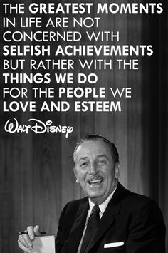 The greatest moments in life are not concerned with selfish achievements, but rather with the things we do for people we love and esteem.  Walt Disney