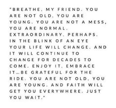 """Breathe, my friend.  You are not old, you are young.  You are not a mess, you are normal.   Extraordinary, perhaps.  In the blink of an eye your life will change.  And it will continue to change for decades to come.  Enjoy it, embrace it...  Be grateful for the ride.  You are not old, you are young.  And faith will get you everywhere, just you wait."""