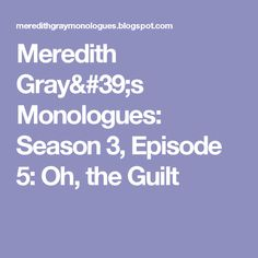 Meredith Gray's Monologues: Season 3, Episode 5: Oh, the Guilt