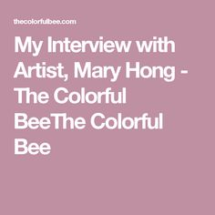 My Interview with Artist, Mary Hong - The Colorful BeeThe Colorful Bee