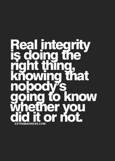 Real integrity is doing the right thing, knowing that nobody's going to know whether you did it or not.
