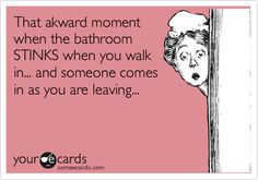 That akward moment when the bathroom STINKS when you walk in... and someone comes in as you are leaving...