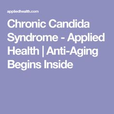 Chronic Candida Syndrome - Applied Health | Anti-Aging Begins Inside