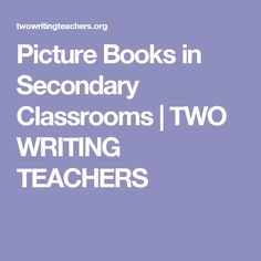 Picture Books in Secondary Classrooms   TWO WRITING TEACHERS