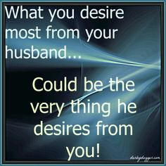 What you desire most from your husband could be the very thing he desires from you. Darbydugger.com