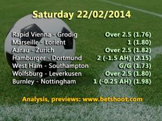 Here is a summary of our predictions for this Saturday:  West Ham - Southampton G/G (1.73) Hamburger - Dortmund 2 (-1.5 AH) (2.15) Aarau - Zurich Over 2.5 (1.82) Marseille - Lorient 1 (1.80) Rapid Vienna - Grodig Over 2.5 (1.76) Wolfsburg - Leverkusen Over 2.5 (1.80) Burnley - Nottingham 1 (-0.25 AH) (1.98) Szolnoki - Igokea 2 (1.80)  More info and analysis on our homepage http://www.betshoot.com/