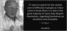 If I were to search for the central core of difficulty in people as I have come to know them, it is that in the great majority of cases they despise themselves, regarding themselves as worthless and unlovable. - Carl Rogers