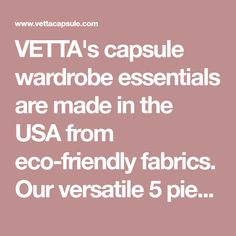 VETTA's capsule wardrobe essentials are made in the USA from eco-friendly fabrics. Our versatile 5 piece capsule collections mix and match to create 30 outfits.