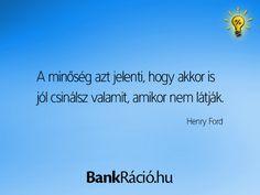 A minőség azt jelenti, hogy akkor is jól csinálsz valamit, amikor nem látják. - Henry Ford, www.bankracio.hu idézet