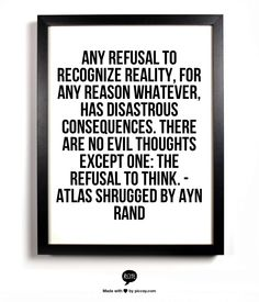 Any refusal to recognize reality, for any reason whatever, has disastrous consequences. There are no evil thoughts except one: the refusal to think.     - Atlas Shrugged by Ayn Rand