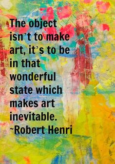 """""""The object isn't to make art, it's to be in that wonderful state which makes art inevitable."""" --Robert Henri - Art by Dori Patrick Quotable Quotes, Me Quotes, Cool Words, Wise Words, Robert Henri, Craft Quotes, Artist Quotes, Creativity Quotes, Words Worth"""
