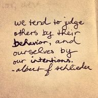 We tend to judge others by their behavior, and ourselves by our intentions; this is absolutely true, and lends us to a hypocritical life. Judgment and assumptions always get us into trouble (or me, anyway), but examining motivation rarely does, because we come away with a better understanding of a person as a whole. Nothing but love and compassion for others. Life's too short, peeps.