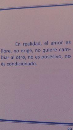 En realidad el amor es libre, no exige, no quiere cambiar al otro, no es posesivo, no es condicionado. #frases