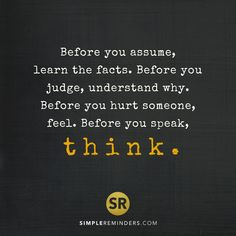 Before you assume, learn the facts. Before you judge, understand why. Before you hurt someone, feel. Before you speak, think. #SimpleReminders #quotes #selfhelp #life #thinkbig #judge #feeling