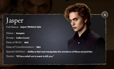 Jasper served as a Major in the Confederate army during the Civil War.  The vampire family that changed him in 1863  was very different from the Cullens in their dietary habits –they fed off humans. Jasper became depressed over his way of life and sought something better.  His search led him to Alice in 1948 , which in turn led him to Carlisle in 1950.