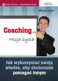 Coaching. Misja życia / Wanda Szulc   Jak spełniać się w swojej pasji i jednocześnie pomagać innym ludziom?