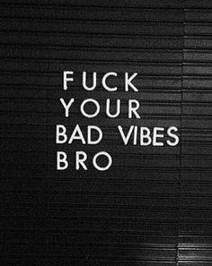 Fuck your bad vibes bro.   Pinterest: Sol Monzón