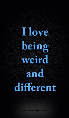 I love being weird and different