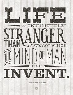 Life is infinitely stranger than anything the mind of man can invent. - Sherlock Holmes