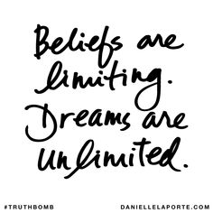 Beliefs are limiting. Dreams are unlimited. Subscribe: DanielleLaPorte.com #Truthbomb #Words #Quotes