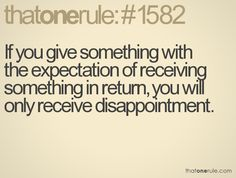 If you give something with the expectation of receiving something in return, you will only receive disappointment.