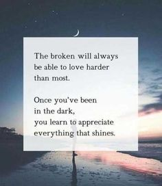 Inspirational Quotes // The broken will always be able to love harder than most. Once you've been in the dark, you learn to appreciate everything that shines.