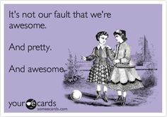 It's not our fault that we're awesome. And pretty. And awesome. | Friendship Ecard | someecards.com