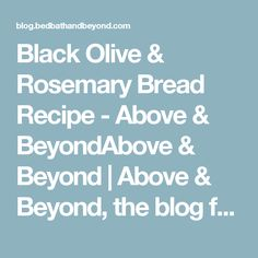 Black Olive & Rosemary Bread Recipe - Above & BeyondAbove & Beyond | Above & Beyond, the blog from Bed Bath & Beyond, features cooking, recipes, food, entertaining, gift ideas, home decor, organizing advice, and more ideas and inspiration!
