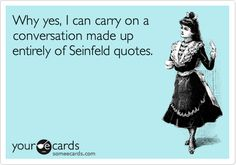 Why yes, I can carry on a conversation made up entirely of Seinfeld quotes.