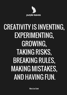 Creativity is inventing, experimenting, growing, taking risks, breaking rules, making mistakes, and having fun - Mary Lou Cook