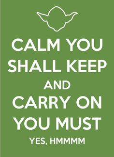Calm you shall keep, and carry on you must! Yes, hmmmm