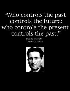"""Who controls the past controls the future; who controls the present controls the past."" -George Orwell"