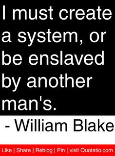 I must create a system, or be enslaved by another man's. - William Blake #quotes #quotations